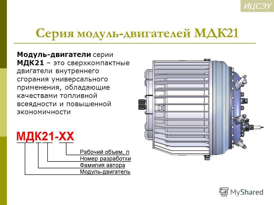 ИЦСЭУ Серия модуль-двигателей МДК21 Модуль-двигатели серии МДК21 – это сверхкомпактные двигатели внутреннего сгорания универсального применения, обладающие качествами топливной всеядности и повышенной экономичности
