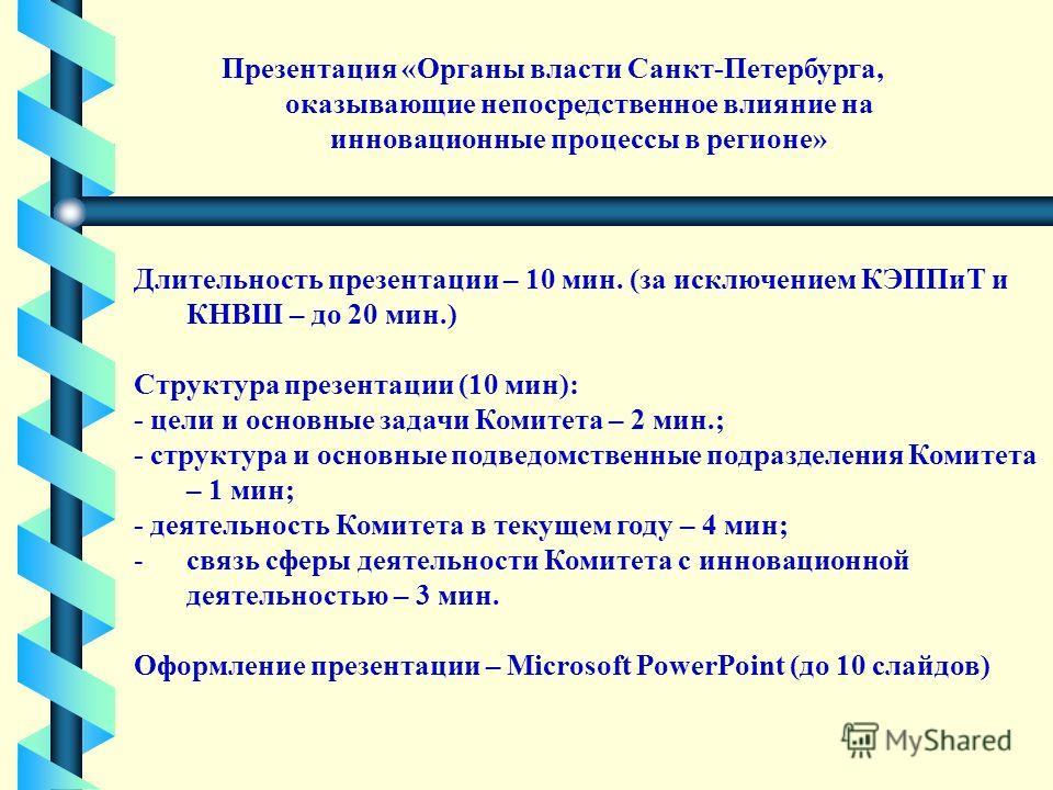 Презентация «Органы власти Санкт-Петербурга, оказывающие непосредственное влияние на инновационные процессы в регионе» Длительность презентации – 10 мин. (за исключением КЭППиТ и КНВШ – до 20 мин.) Структура презентации (10 мин): - цели и основные за