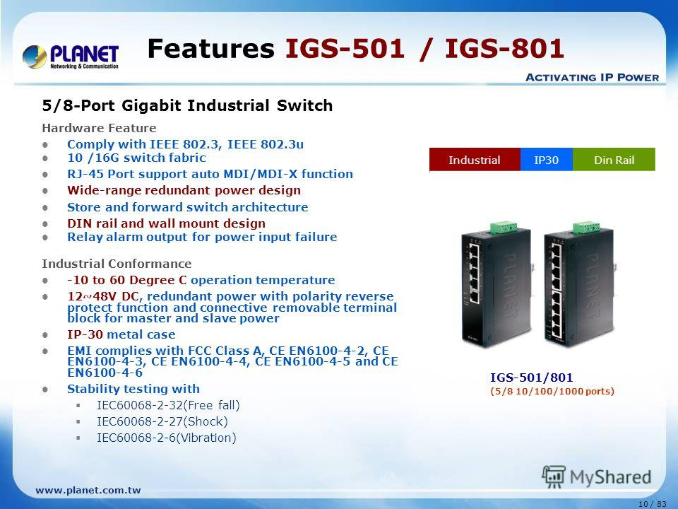 www.planet.com.tw 10 / 83 Features IGS-501 / IGS-801 5/8-Port Gigabit Industrial Switch Hardware Feature Comply with IEEE 802.3, IEEE 802.3u 10 /16G switch fabric RJ-45 Port support auto MDI/MDI-X function Wide-range redundant power design Store and