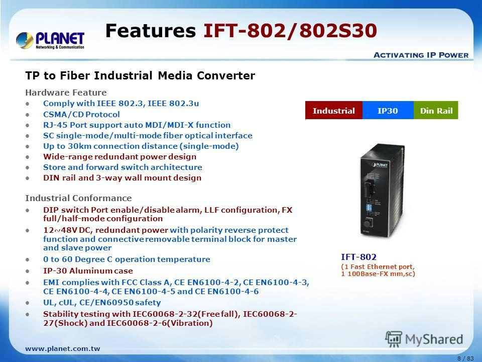 www.planet.com.tw 8 / 83 Features IFT-802/802S30 TP to Fiber Industrial Media Converter Hardware Feature Comply with IEEE 802.3, IEEE 802.3u CSMA/CD Protocol RJ-45 Port support auto MDI/MDI-X function SC single-mode/multi-mode fiber optical interface