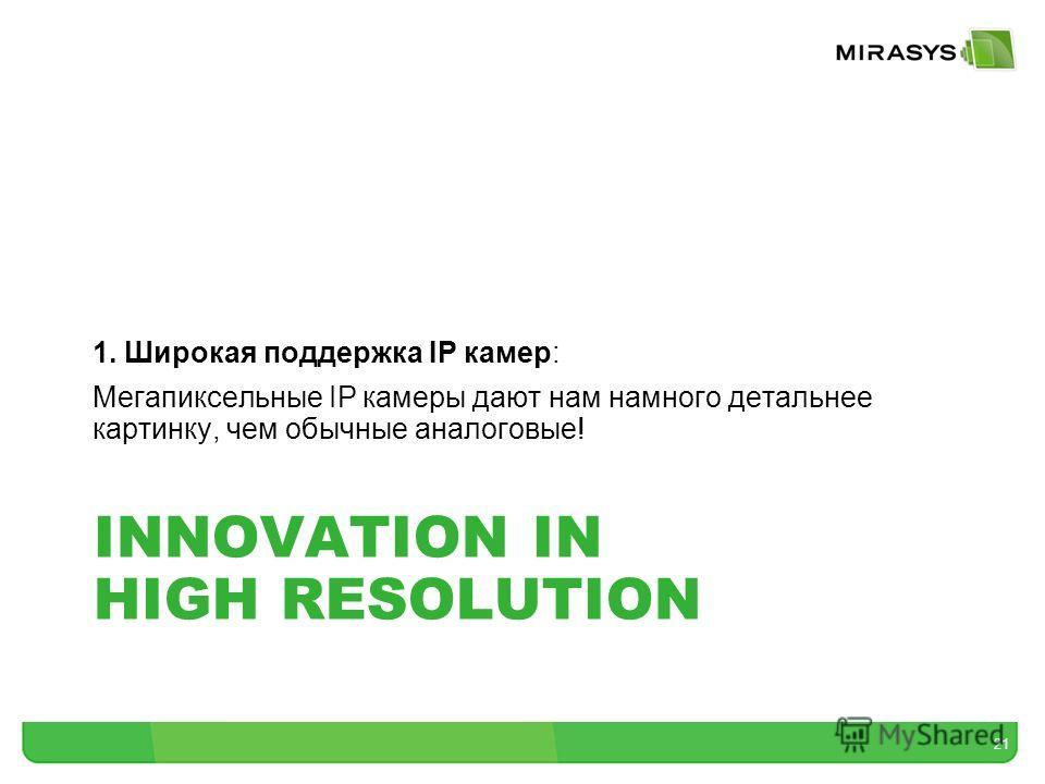 INNOVATION IN HIGH RESOLUTION 1. Широкая поддержка IP камер: Мегапиксельные IP камеры дают нам намного детальнее картинку, чем обычные аналоговые! 21