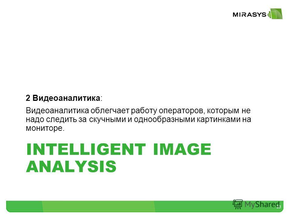 INTELLIGENT IMAGE ANALYSIS 2 Видеоаналитика: Видеоаналитика облегчает работу операторов, которым не надо следить за скучными и однообразными картинками на мониторе. 23