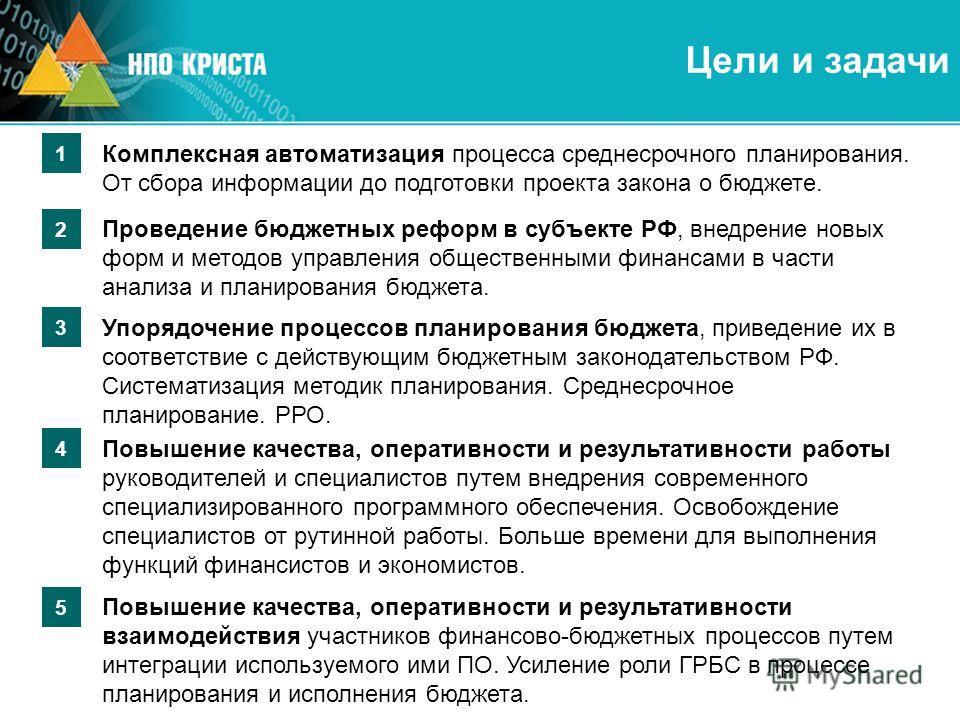 Цели и задачи 2 Проведение бюджетных реформ в субъекте РФ, внедрение новых форм и методов управления общественными финансами в части анализа и планирования бюджета. 3 Упорядочение процессов планирования бюджета, приведение их в соответствие с действу