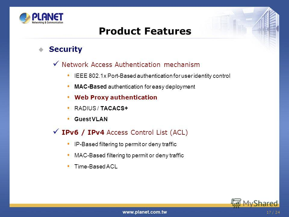 17 / 24 Product Features Security Network Access Authentication mechanism IEEE 802.1x Port-Based authentication for user identity control MAC-Based authentication for easy deployment Web Proxy authentication RADIUS / TACACS+ Guest VLAN IPv6 / IPv4 Ac