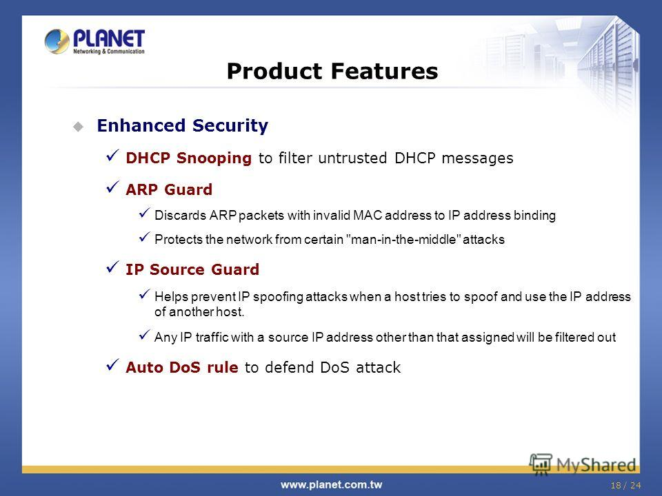 18 / 24 Product Features Enhanced Security DHCP Snooping to filter untrusted DHCP messages ARP Guard Discards ARP packets with invalid MAC address to IP address binding Protects the network from certain