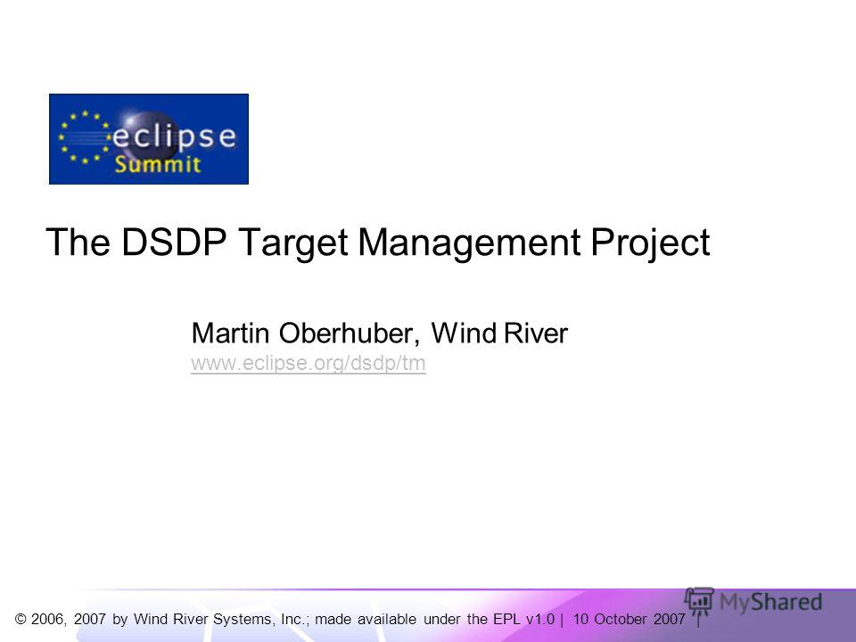 © 2006, 2007 by Wind River Systems, Inc.; made available under the EPL v1.0 | 10 October 2007 | The DSDP Target Management Project Martin Oberhuber, Wind River www.eclipse.org/dsdp/tm