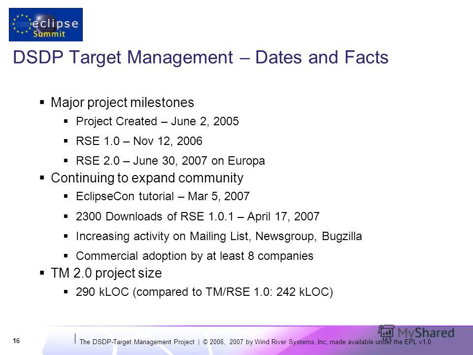 The DSDP-Target Management Project | © 2006, 2007 by Wind River Systems, Inc; made available under the EPL v1.0 16 DSDP Target Management – Dates and Facts Major project milestones Project Created – June 2, 2005 RSE 1.0 – Nov 12, 2006 RSE 2.0 – June