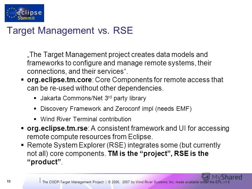 The DSDP-Target Management Project | © 2006, 2007 by Wind River Systems, Inc; made available under the EPL v1.0 19 Target Management vs. RSE The Target Management project creates data models and frameworks to configure and manage remote systems, thei