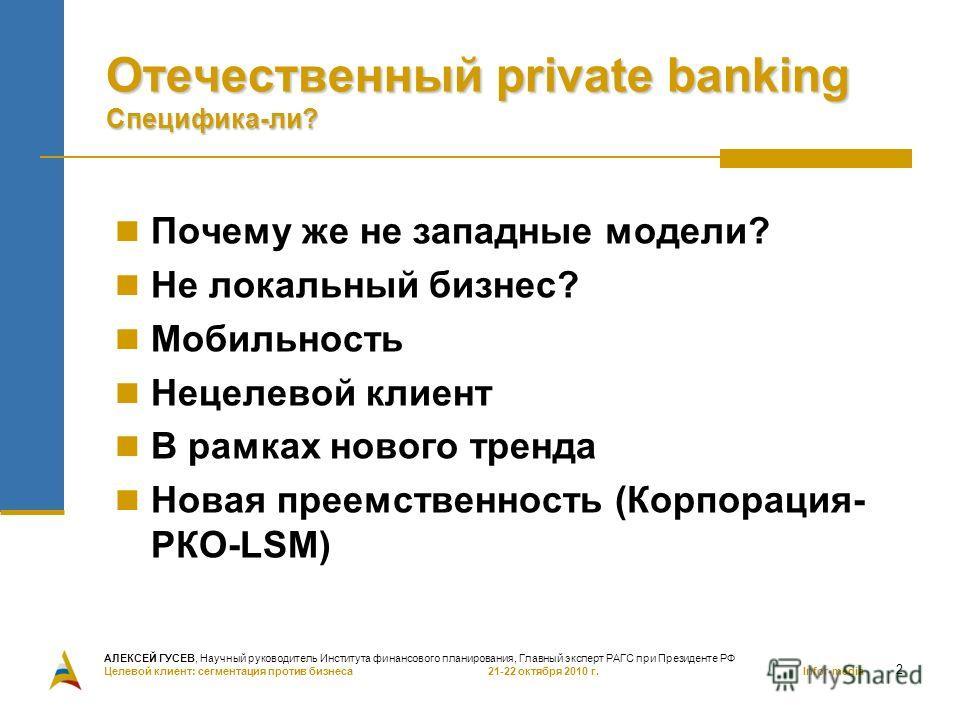 2 Отечественный private banking Специфика-ли? Почему же не западные модели? Не локальный бизнес? Мобильность Нецелевой клиент В рамках нового тренда Новая преемственность (Корпорация- РКО-LSM) АЛЕКСЕЙ ГУСЕВ, Научный руководитель Института финансового