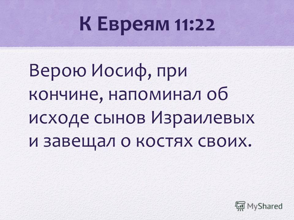 К Евреям 11:22 Верою Иосиф, при кончине, напоминал об исходе сынов Израилевых и завещал о костях своих.