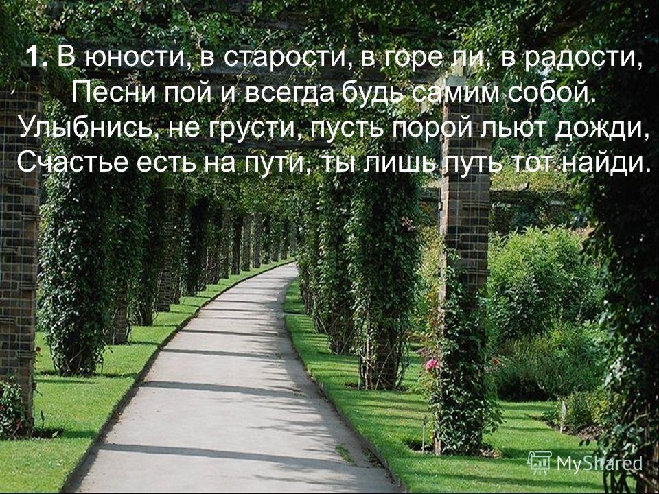 1. В юности, в старости, в горе ли, в радости, Песни пой и всегда будь самим собой. Улыбнись, не грусти, пусть порой льют дожди, Счастье есть на пути, ты лишь путь тот найди.