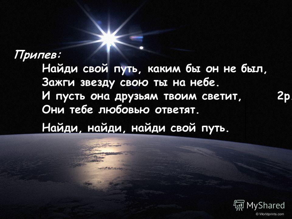 Припев: Найди свой путь, каким бы он не был, Зажги звезду свою ты на небе. И пусть она друзьям твоим светит, 2 р. Они тебе любовью ответят. Найди, найди, найди свой путь.