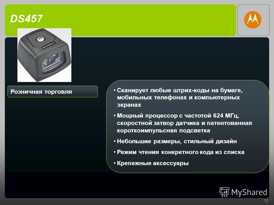 12 DS457 Розничная торговля Сканирует любые штрих-коды на бумаге, мобильных телефонах и компьютерных экранах Мощный процессор с частотой 624 МГц, скоростной затвор датчика и патентованная короткоимпульсная подсветка Небольшие размеры, стильный дизайн