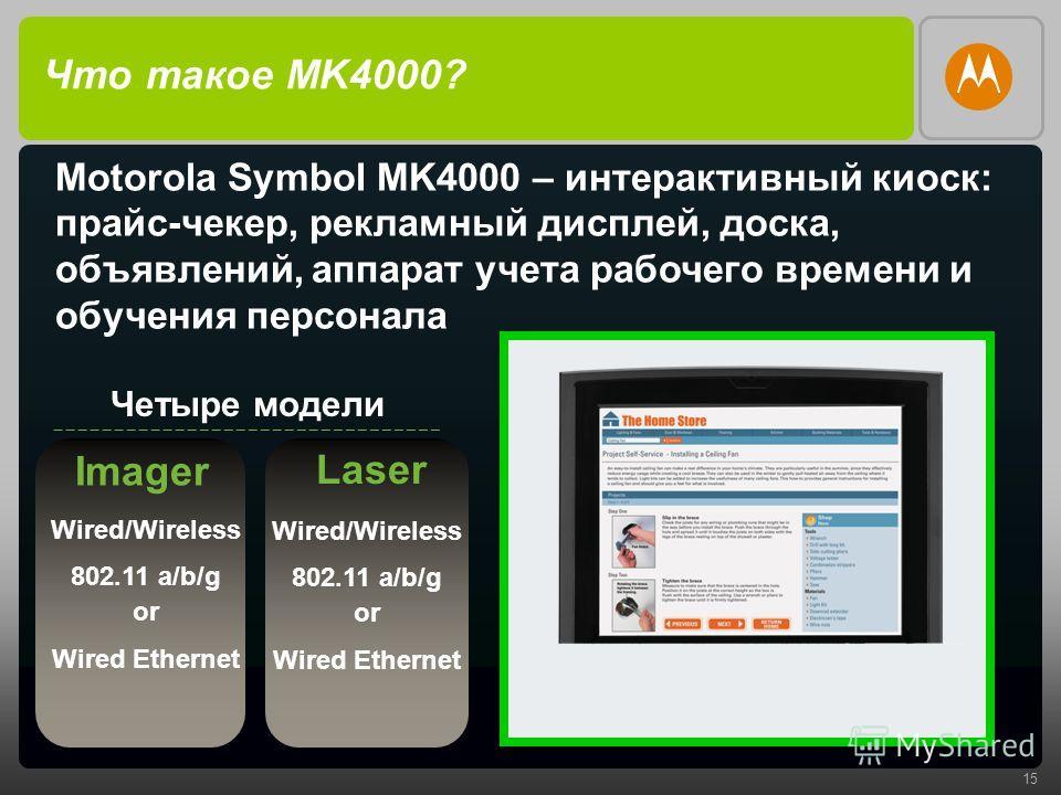 15 Что такое MK4000? Четыре модели Imager Laser Motorola Symbol MK4000 – интерактивный киоск: прайс-чекер, рекламный дисплей, доска, объявлений, аппарат учета рабочего времени и обучения персонала Wired/Wireless 802.11 a/b/g or Wired Ethernet Wired/W