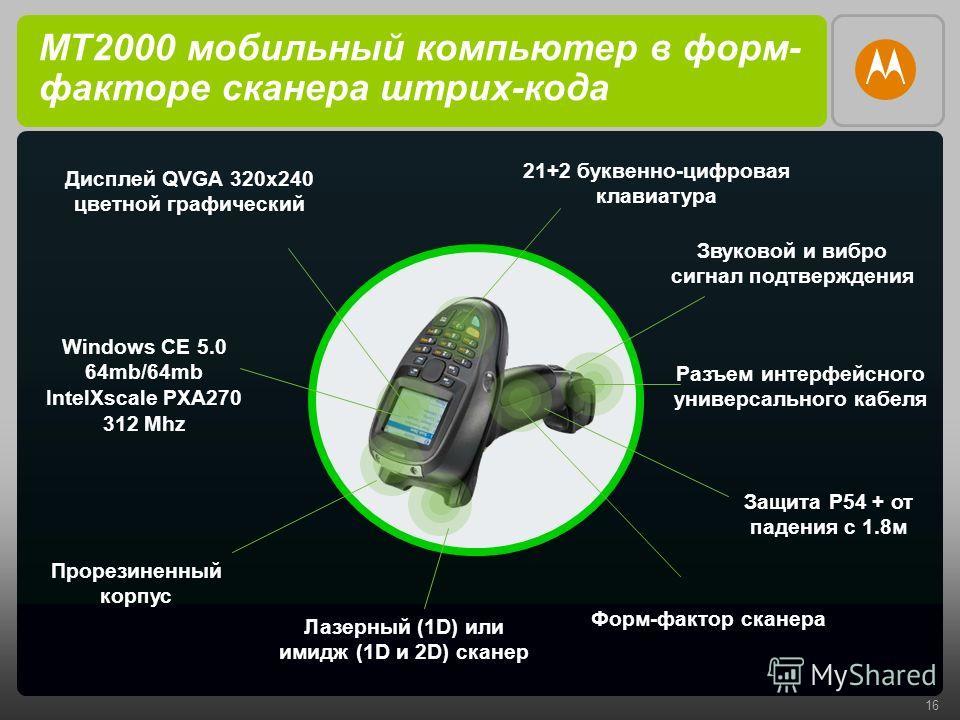 16 MT2000 мобильный компьютер в форм- факторе сканера штрих-кода Прорезиненный корпус Форм-фактор сканера 21+2 буквенно-цифровая клавиатура Лазерный (1D) или имидж (1D и 2D) сканер Дисплей QVGA 320x240 цветной графический Windows CE 5.0 64mb/64mb Int