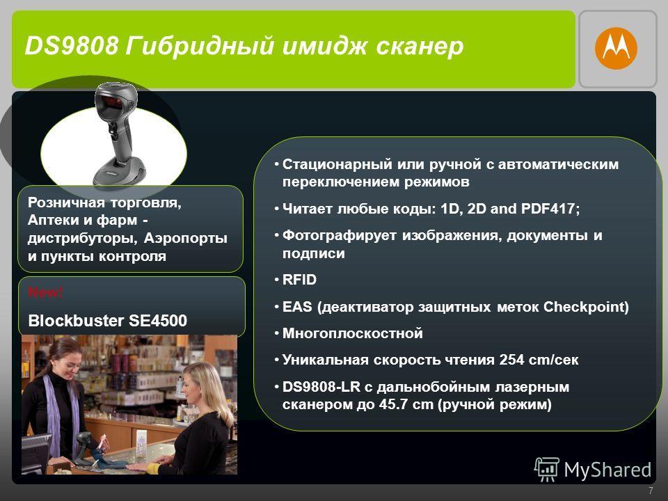 7 DS9808 Гибридный имидж сканер Стационарный или ручной с автоматическим переключением режимов Читает любые коды: 1D, 2D and PDF417; Фотографирует изображения, документы и подписи RFID EAS (деактиватор защитных меток Checkpoint) Многоплоскостной Уник