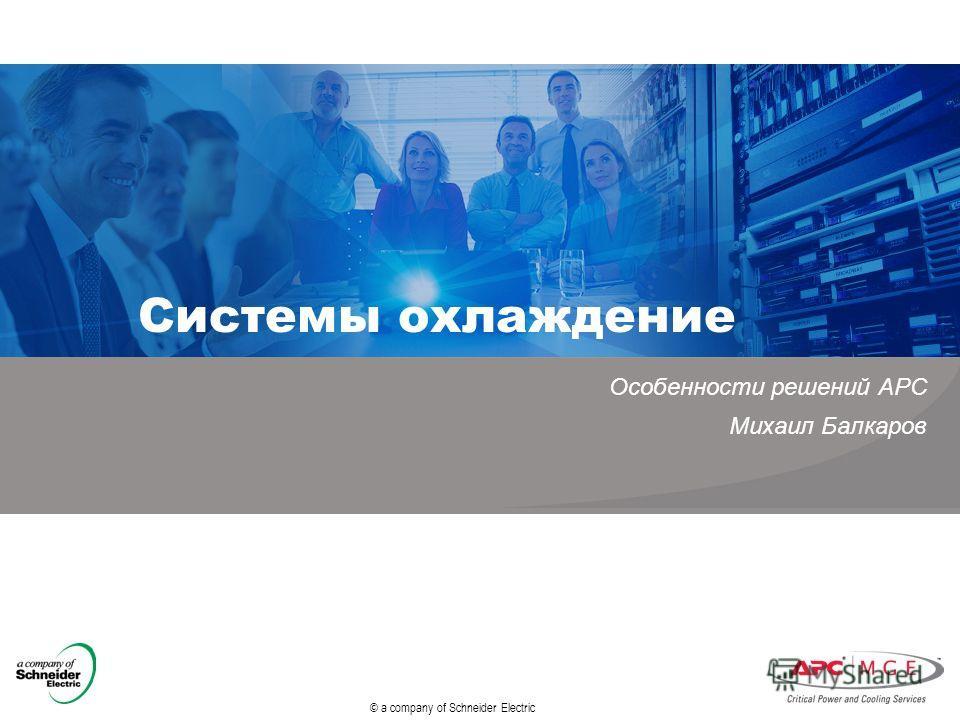 © a company of Schneider Electric Системы охлаждение Особенности решений APC Михаил Балкаров