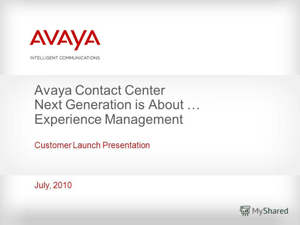 Avaya Contact Center Next Generation is About … Experience Management Customer Launch Presentation July, 2010