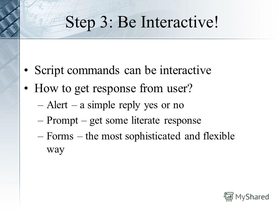 Step 3: Be Interactive! Script commands can be interactive How to get response from user? –Alert – a simple reply yes or no –Prompt – get some literate response –Forms – the most sophisticated and flexible way