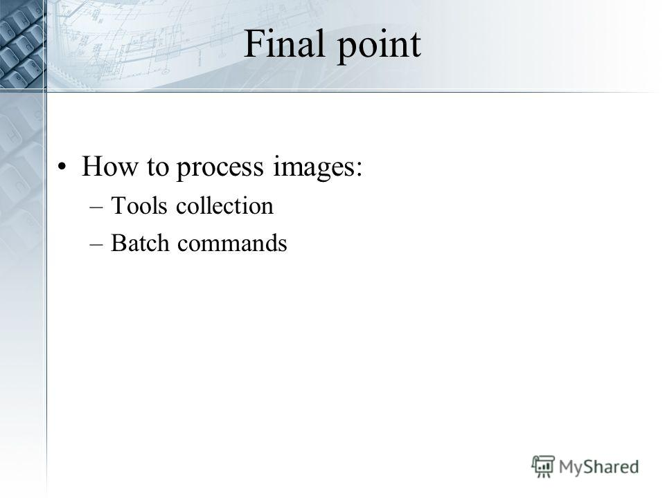 Final point How to process images: –Tools collection –Batch commands