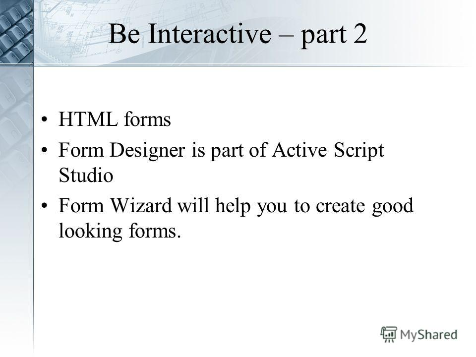 Be Interactive – part 2 HTML forms Form Designer is part of Active Script Studio Form Wizard will help you to create good looking forms.