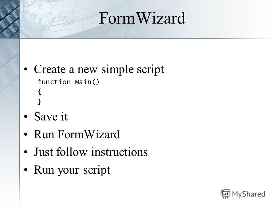 FormWizard Create a new simple script function Main() { } Save it Run FormWizard Just follow instructions Run your script