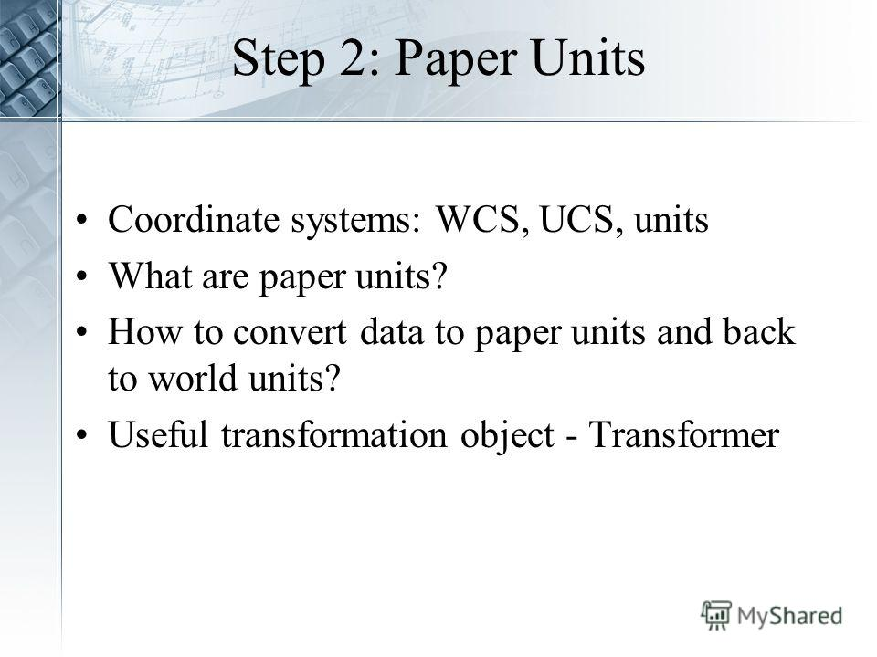 Step 2: Paper Units Coordinate systems: WCS, UCS, units What are paper units? How to convert data to paper units and back to world units? Useful transformation object - Transformer