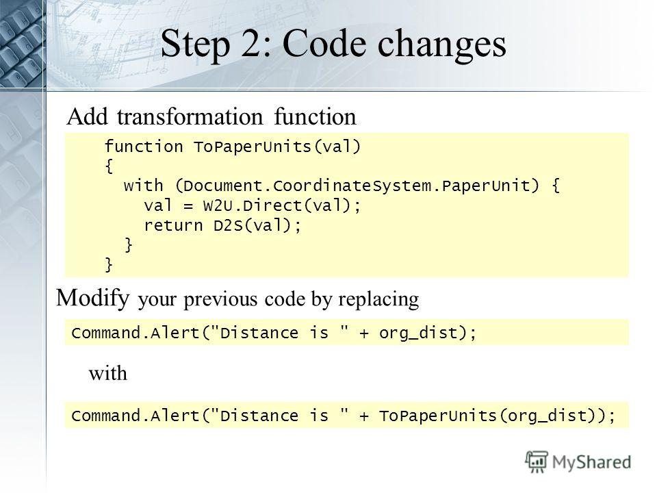 Step 2: Code changes Add transformation function function ToPaperUnits(val) { with (Document.CoordinateSystem.PaperUnit) { val = W2U.Direct(val); return D2S(val); } Command.Alert(