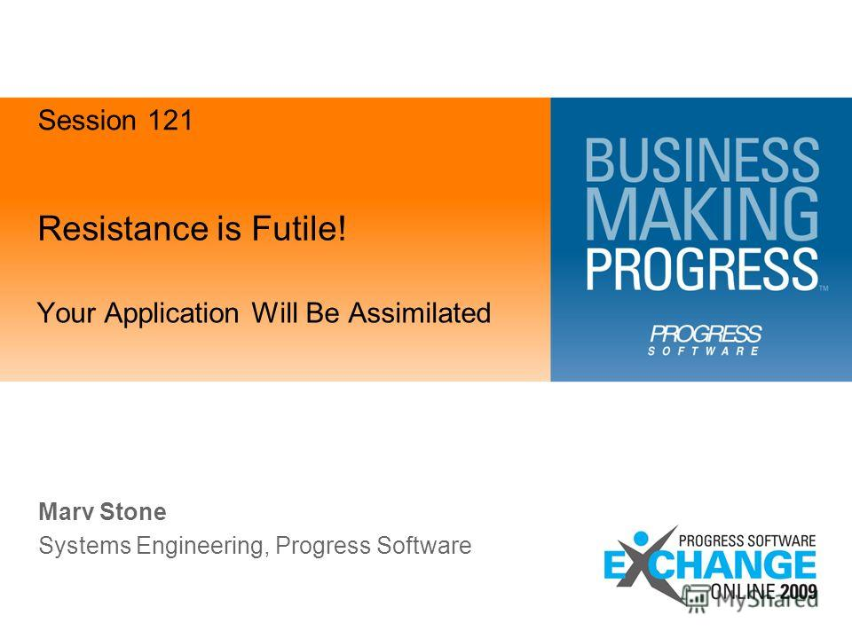 Resistance is Futile! Your Application Will Be Assimilated Marv Stone Systems Engineering, Progress Software Session 121
