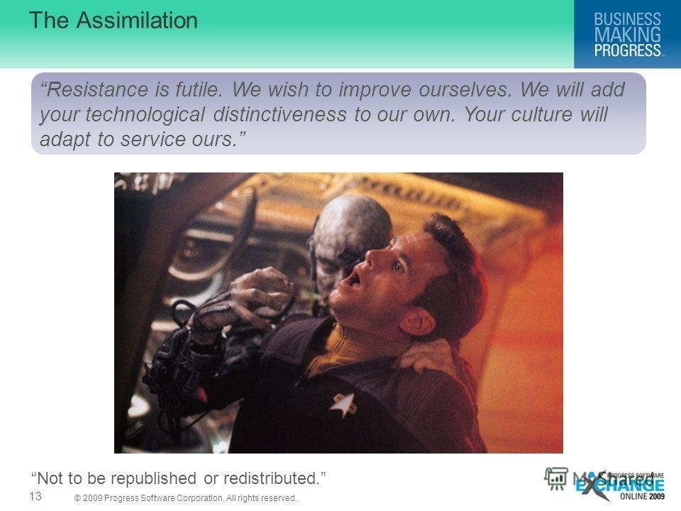 © 2009 Progress Software Corporation. All rights reserved. 13 The Assimilation Resistance is futile. We wish to improve ourselves. We will add your technological distinctiveness to our own. Your culture will adapt to service ours. Not to be republish