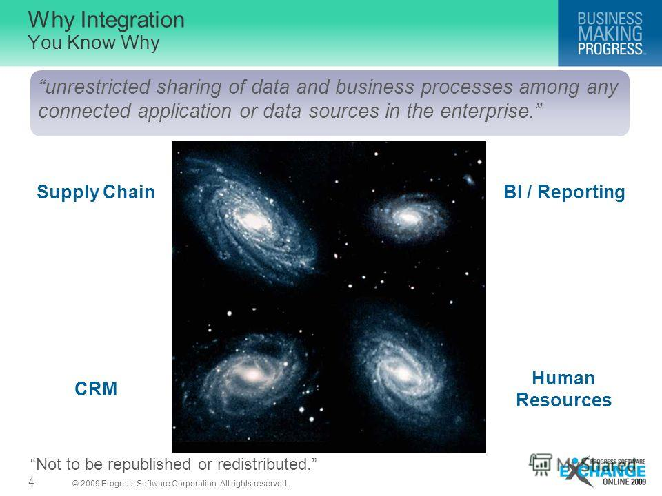 © 2009 Progress Software Corporation. All rights reserved. Why Integration You Know Why 4 unrestricted sharing of data and business processes among any connected application or data sources in the enterprise. Supply Chain CRM BI / Reporting Human Res