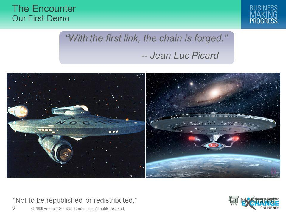 © 2009 Progress Software Corporation. All rights reserved. The Encounter Our First Demo 6 With the first link, the chain is forged. -- Jean Luc Picard Not to be republished or redistributed.