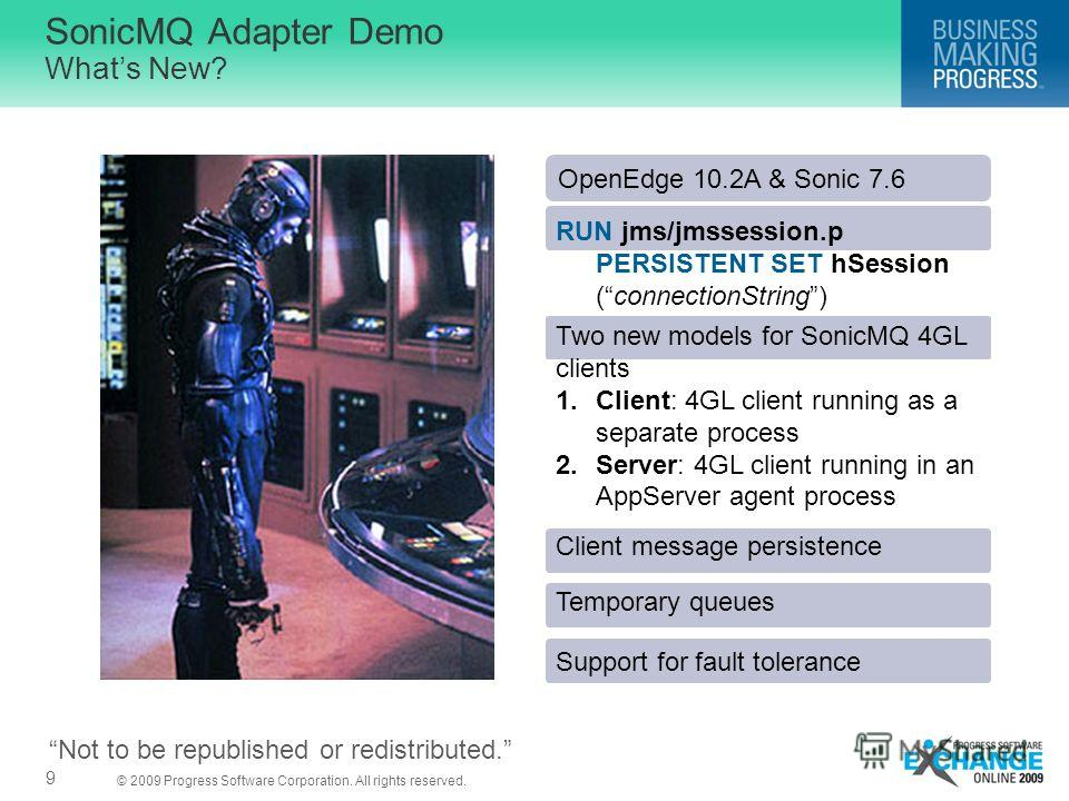 © 2009 Progress Software Corporation. All rights reserved. SonicMQ Adapter Demo Whats New? 9 Two new models for SonicMQ 4GL clients 1.Client: 4GL client running as a separate process 2.Server: 4GL client running in an AppServer agent process Client m