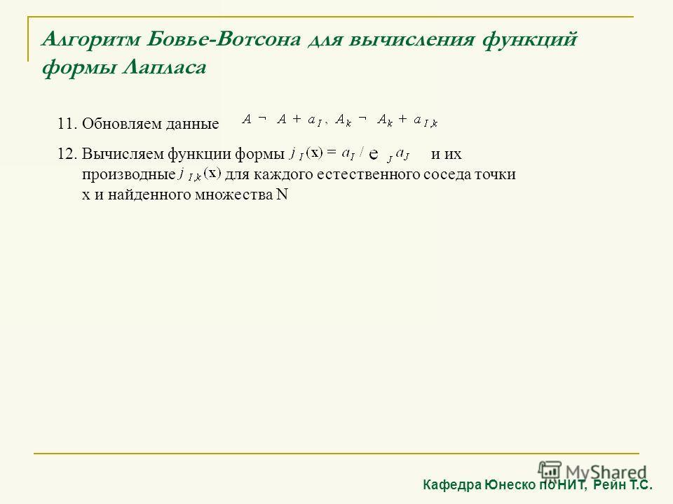 Алгоритм Бовье-Вотсона для вычисления функций формы Лапласа 11. Обновляем данные 12. Вычисляем функции формы и их производные для каждого естественного соседа точки x и найденного множества N Кафедра Юнеско по НИТ, Рейн Т.С.