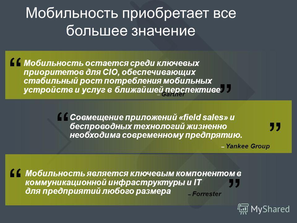 Мобильность приобретает все большее значение Мобильность остается среди ключевых приоритетов для CIO, обеспечивающих стабильный рост потребления мобильных устройств и услуг в ближайшей перспективе. Совмещение приложений «field sales» и беспроводных т