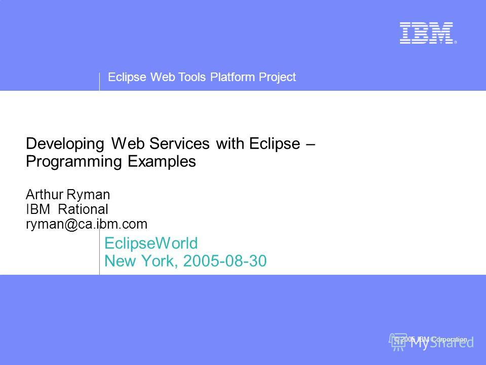 Eclipse Web Tools Platform Project © 2005 IBM Corporation Developing Web Services with Eclipse – Programming Examples Arthur Ryman IBM Rational ryman@ca.ibm.com EclipseWorld New York, 2005-08-30