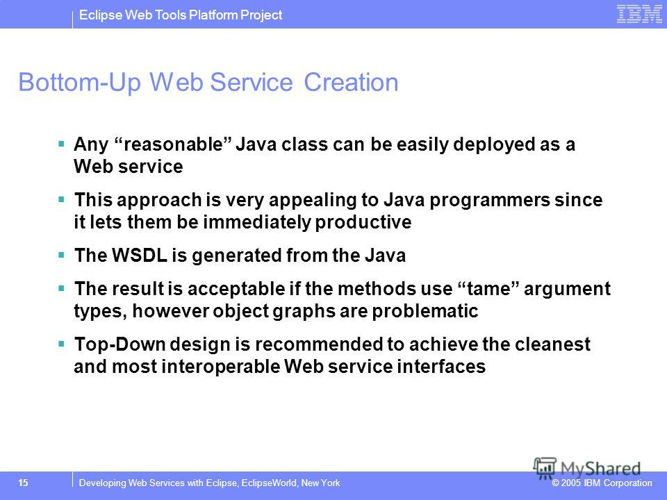 Eclipse Web Tools Platform Project © 2005 IBM Corporation 15Developing Web Services with Eclipse, EclipseWorld, New York Bottom-Up Web Service Creation Any reasonable Java class can be easily deployed as a Web service This approach is very appealing