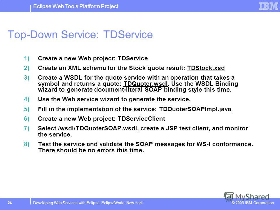 Eclipse Web Tools Platform Project © 2005 IBM Corporation 24Developing Web Services with Eclipse, EclipseWorld, New York Top-Down Service: TDService 1)Create a new Web project: TDService 2)Create an XML schema for the Stock quote result: TDStock.xsdT