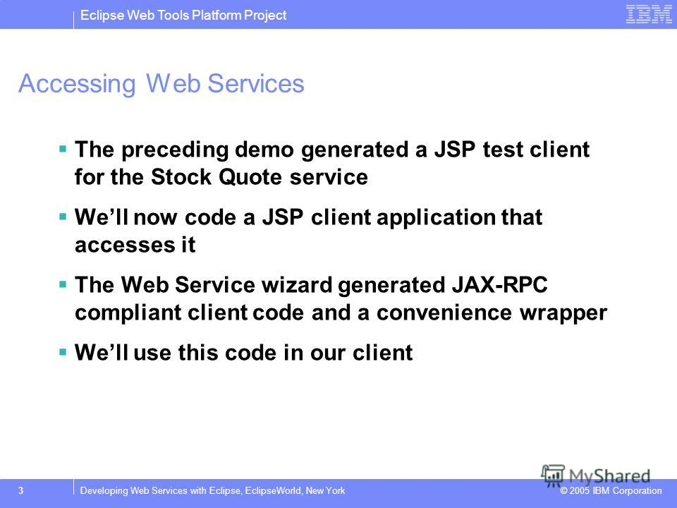 Eclipse Web Tools Platform Project © 2005 IBM Corporation 3Developing Web Services with Eclipse, EclipseWorld, New York Accessing Web Services The preceding demo generated a JSP test client for the Stock Quote service Well now code a JSP client appli