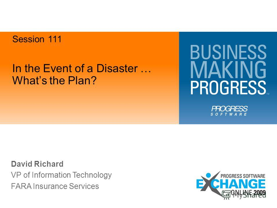 In the Event of a Disaster … Whats the Plan? Session 111 David Richard VP of Information Technology FARA Insurance Services