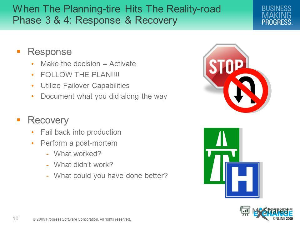 © 2009 Progress Software Corporation. All rights reserved. When The Planning-tire Hits The Reality-road Phase 3 & 4: Response & Recovery Response Make the decision – Activate FOLLOW THE PLAN!!!! Utilize Failover Capabilities Document what you did alo