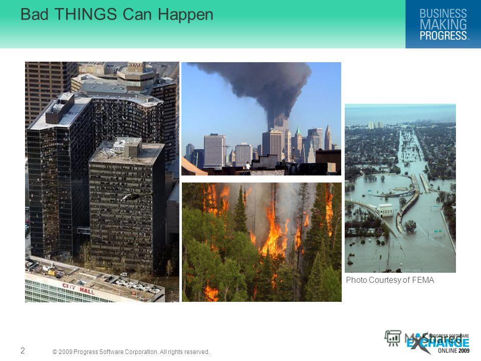 © 2009 Progress Software Corporation. All rights reserved. Bad THINGS Can Happen Photo Courtesy of FEMA 2