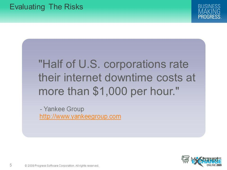 © 2009 Progress Software Corporation. All rights reserved. Evaluating The Risks 5 Half of U.S. corporations rate their internet downtime costs at more than $1,000 per hour. http://www.yankeegroup.com - Yankee Group