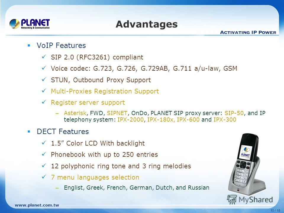 www.planet.com.tw 10 / 18 Advantages VoIP Features SIP 2.0 (RFC3261) compliant Voice codec: G.723, G.726, G.729AB, G.711 a/u-law, GSM STUN, Outbound Proxy Support Multi-Proxies Registration Support Register server support – Asterisk, FWD, SIPNET, OnD