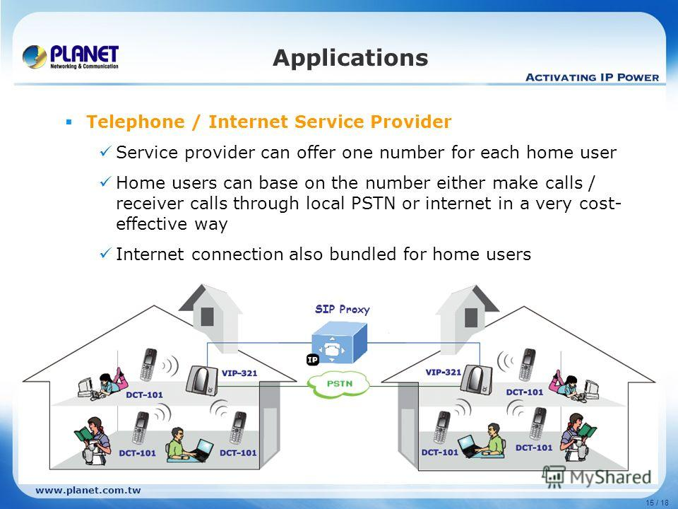 www.planet.com.tw 15 / 18 Telephone / Internet Service Provider Service provider can offer one number for each home user Home users can base on the number either make calls / receiver calls through local PSTN or internet in a very cost- effective way