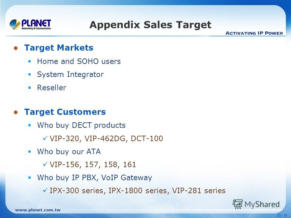 20 / 18 Target Markets Home and SOHO users System Integrator Reseller Target Customers Who buy DECT products VIP-320, VIP-462DG, DCT-100 Who buy our ATA VIP-156, 157, 158, 161 Who buy IP PBX, VoIP Gateway IPX-300 series, IPX-1800 series, VIP-281 seri