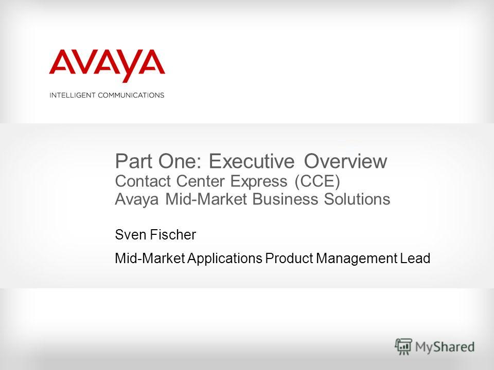Part One: Executive Overview Contact Center Express (CCE) Avaya Mid-Market Business Solutions Sven Fischer Mid-Market Applications Product Management Lead