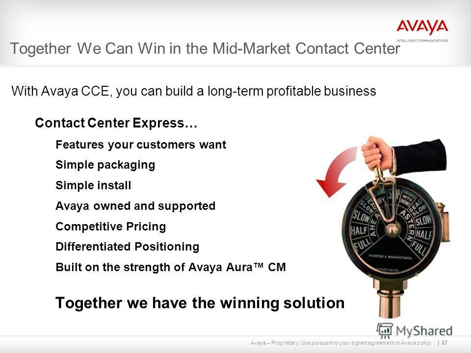 Avaya – Proprietary. Use pursuant to your signed agreement or Avaya policy. Together We Can Win in the Mid-Market Contact Center 27 With Avaya CCE, you can build a long-term profitable business Contact Center Express… Features your customers want Sim