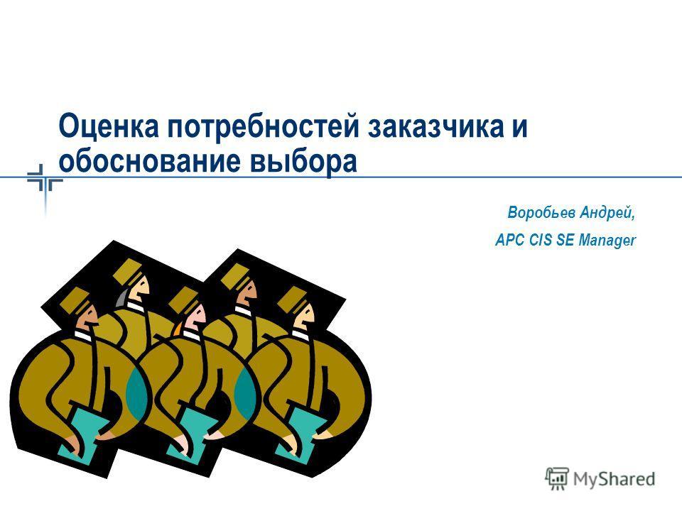 Воробьев Андрей, APC CIS SE Manager Оценка потребностей заказчика и обоснование выбора