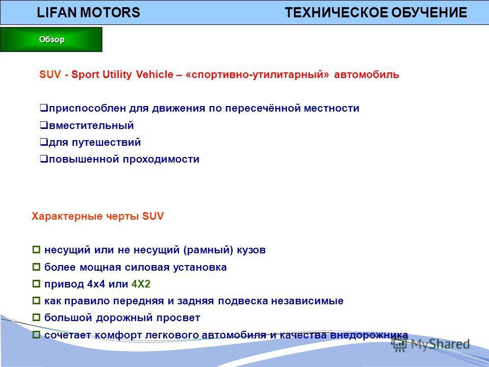 LIFAN MOTORS ТЕХНИЧЕСКОЕ ОБУЧЕНИЕ Обзор Обзор SUV - Sport Utility Vehicle – «спортивно-утилитарный» автомобиль приспособлен для движения по пересечённой местности вместительный для путешествий повышенной проходимости Характерные черты SUV несущий или